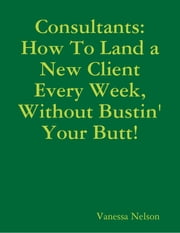 Consultants: How to Land a New Client Every Week, Without Bustin' Your Butt! ebook by Vanessa Nelson