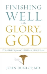 Finishing Well to the Glory of God - Strategies from a Christian Physician ebook by John Dunlop, MD MD