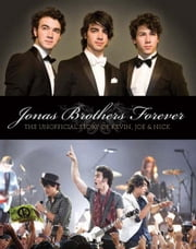 Jonas Brothers Forever: The Unofficial Story of Kevin, Joe & Nick ebook by Janic, Susan