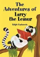 The Adventures of Larry the Lemur ebook by Ralph Castañeda