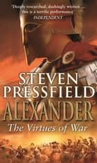 Alexander: The Virtues Of War - An awesome and epic retelling of the life of the colossus of the ancient world ebook by Steven Pressfield