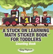 A Stuck on Learning Math Sticker Book for Toddlers - Counting Book ebook by Baby Professor