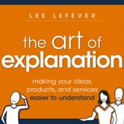 The Art of Explanation - Making your Ideas, Products, and Services Easier to Understand ebook by Lee LeFever