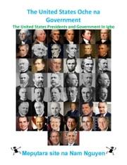 The United States Oche na Government - The United States Presidents and Government In Igbo ebook by Nam Nguyen