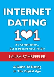 Internet Dating 101: It's Complicated . . . But It Doesn't Have To Be: The Digital Age Guide to Navigating Your Relationship Through Social Media and Online Dating Sites ebook by Laura Schreffler