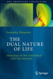 The Dual Nature of Life - Interplay of the Individual and the Genome ebook by Gennadiy Zhegunov