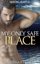 My Only Safe Place (Hunting Hearts, Book 4) ebook by Melissa F. Hart