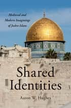 Shared Identities - Medieval and Modern Imaginings of Judeo-Islam ebook by Aaron W. Hughes