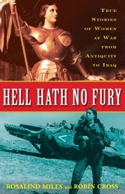 Hell Hath No Fury - True Stories of Women at War from Antiquity to Iraq ebook by Rosalind Miles,Robin Cross