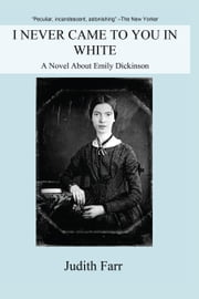 I Never Came to You in White - A Novel About Emily Dickinson ebook by Judith Farr