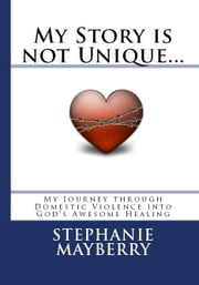 My Story is not Unique... My Journey through Domestic Violence into God's Awesome Healing ebook by Stephanie Mayberry