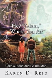 "Hey ""Adam,"" ""Where You At?"" - Take A Stand And Be The Man! ebook by Karen D. Reid"
