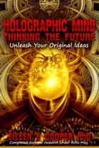 Holographic Mind: Thinking The Future - Unleash Your Original Ideas ebook by Eileen E Cooper, PhD