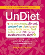 UnDiet - The Shiny, Happy, Vibrant, Gluten-Free, Plant-Based Way To Look Better, Feel Better, And Live Better Each And Every Day! ebook by Meghan Telpner