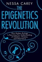 The Epigenetics Revolution - How Modern Biology Is Rewriting Our Understanding of Genetics, Disease, and Inheritance ebook by Nessa Carey