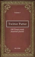 Twitter Patter: 100 Tweet-ready Assorted Quotes - Volume 8 ebook by Bill Dyer