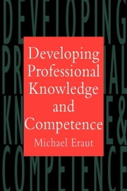 Developing Professional Knowledge and Competence ebook by Eraut, Michael