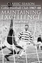 Maintaining Excellence. Celtic Football Club 1967-68 ebook by David Potter