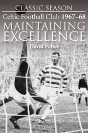 Classic Season: Celtic Football Club 1967-68 Maintaining Excellence ebook by David Potter