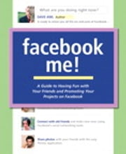 Facebook Me! A Guide to Having Fun with Your Friends and Promoting Your Projects on Facebook ebook by Dave Awl