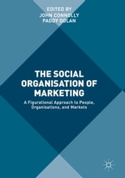 The Social Organisation of Marketing - A Figurational Approach to People, Organisations, and Markets ebook by John Connolly, Paddy Dolan