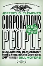 Corporations Are Not People - Reclaiming Democracy from Big Money and Global Corporations ebook by Jeffrey D. Clements, Bill Moyers