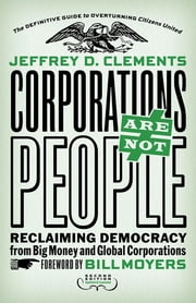 Corporations Are Not People - Reclaiming Democracy from Big Money and Global Corporations ebook by Jeffrey D. Clements