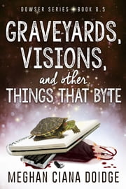 Graveyards, Visions, and Other Things That Byte (Dowser 8.5) ebook by Meghan Ciana Doidge