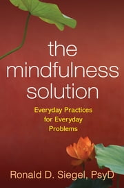 The Mindfulness Solution - Everyday Practices for Everyday Problems ebook by Ronald D. Siegel, PsyD