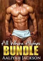 All White Alphas Bundle ebook by Aaliyah Jackson