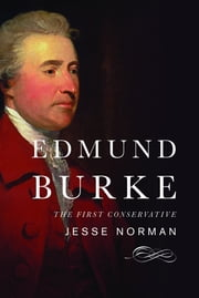 Edmund Burke - The First Conservative ebook by Jesse Norman