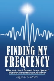 Finding My Frequency - Why and How I Paused in my Upward Mobility and Embraced Austerity ebook by Saye Z. B. Zonen