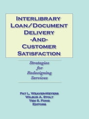 Interlibrary Loan/Document Delivery and Customer Satisfaction - Strategies for Redesigning Services ebook by Pat L Weaver-Meyers,Wilbur A Stolt,Yem S Fong