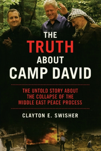 The Truth About Camp David - The Untold Story About the Collapse of the Middle East Peace Process ebook by Clayton E. Swisher