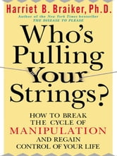 Who's Pulling Your Strings?: How to Break the Cycle of Manipulation and Regain Control of Your Life ebook by Braiker, Harriet B.