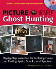 Picture Yourself Ghost Hunting - Step-by-Step Instruction for Exploring Haunts and FindingSpirits, Spooks, and Specters ebook by Christopher Balzano