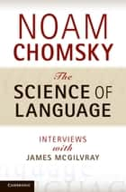 The Science of Language - Interviews with James McGilvray ebook by Noam Chomsky, James McGilvray