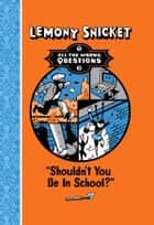All The Wrong Questions: Shouldn't You Be In School? - Shouldn't You Be In School? ebook by Lemony Snicket