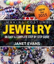 Making Costume Jewelry: An Easy & Complete Step by Step Guide ebook by Janet Evans