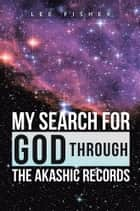 My Search for God through the Akashic Records ebook by Lee Fisher
