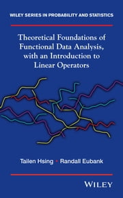 Theoretical Foundations of Functional Data Analysis, with an Introduction to Linear Operators ebook by Tailen Hsing,Randall Eubank