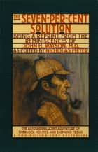 The Seven-Per-Cent Solution: Being a Reprint from the Reminiscences of John H. Watson, M.D. ebook by Nicholas Meyer