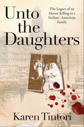 Unto the Daughters - The Legacy of an Honor Killing in a Sicilian-American Family ebook by Karen Tintori