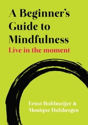 A Beginner'S Guide To Mindfulness: Live In The Moment - Live in the Moment ebook by Ernst Bohlmeijer, Monique Hulsbergen