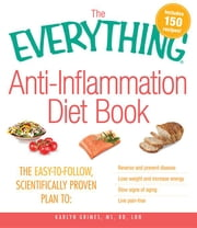 The Everything Anti-Inflammation Diet Book: The Easy-To-Follow, Scientifically-Proven Plan to Reverse and Prevent Disease Lose Weight and Increase Ene ebook by Grimes, Karlyn