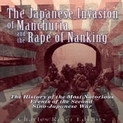 Japanese Invasion of Manchuria and the Rape of Nanking, The - The History of the Most Notorious Events of the Second Sino-Japanese War audiobook by Charles River Editors