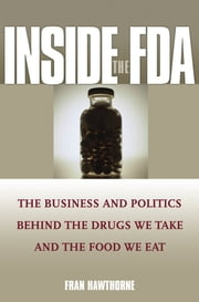 Inside the FDA - The Business and Politics Behind the Drugs We Take and the Food We Eat ebook by Fran Hawthorne
