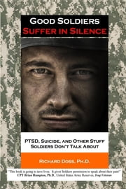 Good Soldiers Suffer in Silence - PTSD, Suicide, and Other Stuff Soldiers Don't Talk About ebook by Richard Doss
