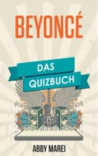 Beyoncé - Das Quizbuch von Destiny´s Child über Dangerously In Love bis Dreamgirls ebook by Abby Marei