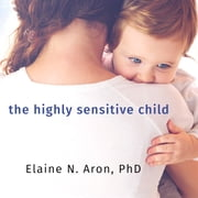 The Highly Sensitive Child - Helping Our Children Thrive When the World Overwhelms Them audiobook by Elaine N. Aron, PhD
